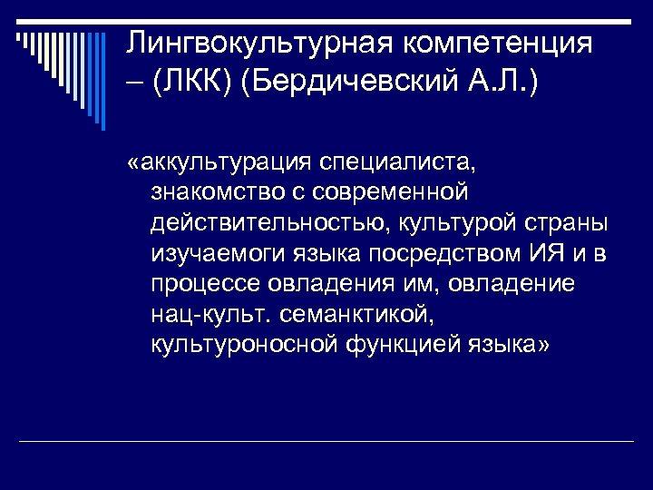 Лингвокультурная компетенция – (ЛКК) (Бердичевский А. Л. ) «аккультурация специалиста, знакомство с современной действительностью,