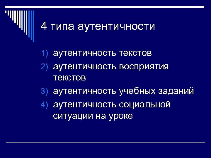 4 типа аутентичности 1) аутентичность текстов 2) аутентичность восприятия текстов 3) аутентичность учебных заданий