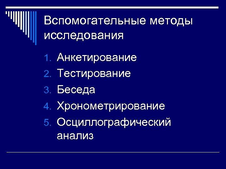 Вспомогательные методы исследования 1. Анкетирование 2. Тестирование 3. Беседа 4. Хронометрирование 5. Осциллографический анализ