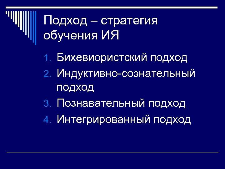 Подход – стратегия обучения ИЯ 1. Бихевиористский подход 2. Индуктивно-сознательный подход 3. Познавательный подход