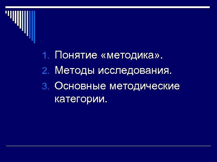 1. Понятие «методика» . 2. Методы исследования. 3. Основные методические категории.