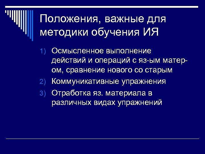 Положения, важные для методики обучения ИЯ 1) Осмысленное выполнение действий и операций с яз-ым