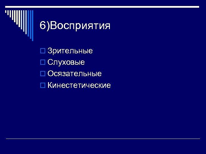 6)Восприятия o Зрительные o Слуховые o Осязательные o Кинестетические