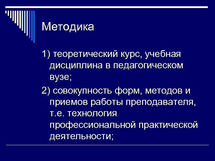 Методика 1) теоретический курс, учебная дисциплина в педагогическом вузе; 2) совокупность форм, методов и