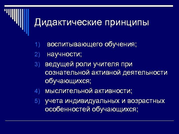 Дидактические принципы 1) 2) 3) 4) 5) воспитывающего обучения; научности; ведущей роли учителя при