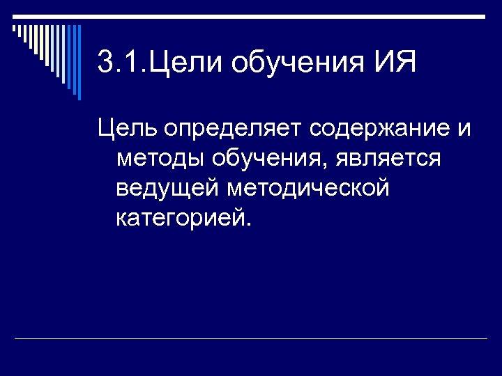 3. 1. Цели обучения ИЯ Цель определяет содержание и методы обучения, является ведущей методической