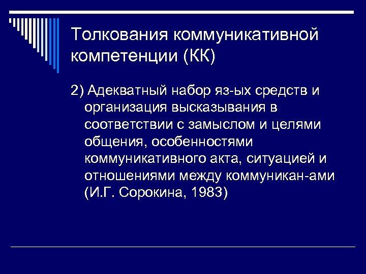 Толкования коммуникативной компетенции (КК) 2) Адекватный набор яз-ых средств и организация высказывания в соответствии