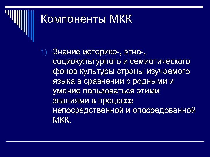 Компоненты МКК 1) Знание историко-, этно-, социокультурного и семиотического фонов культуры страны изучаемого языка