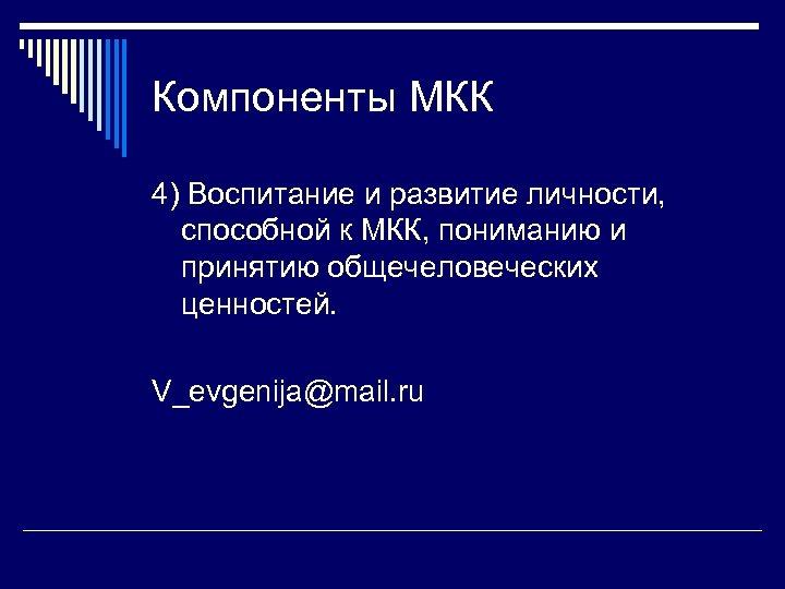 Компоненты МКК 4) Воспитание и развитие личности, способной к МКК, пониманию и принятию общечеловеческих