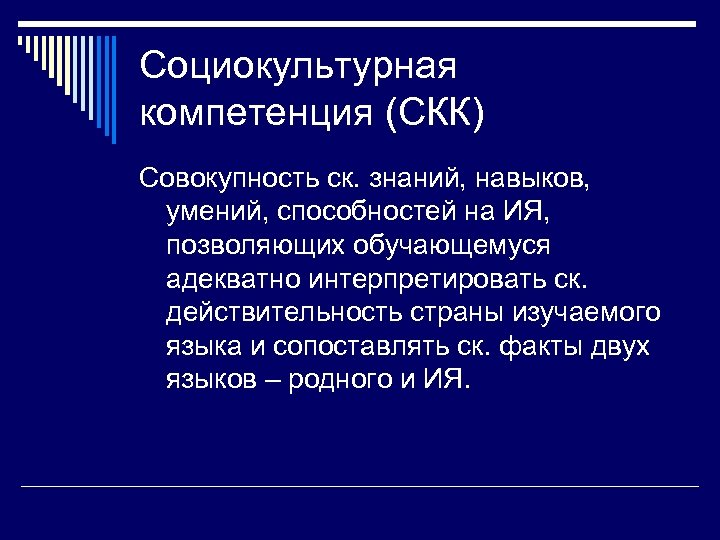 Социокультурная компетенция (СКК) Совокупность ск. знаний, навыков, умений, способностей на ИЯ, позволяющих обучающемуся адекватно