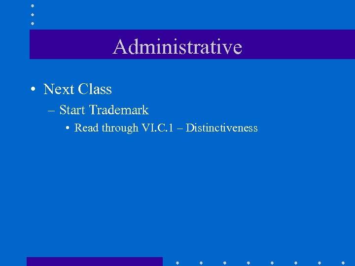 Administrative • Next Class – Start Trademark • Read through VI. C. 1 –