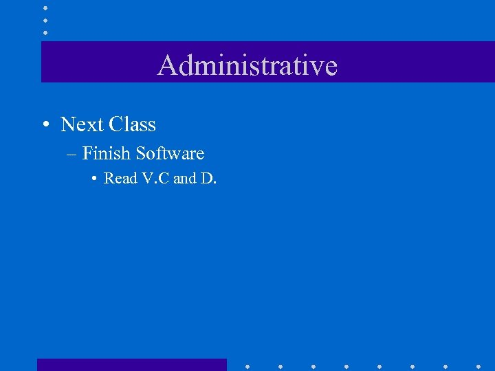Administrative • Next Class – Finish Software • Read V. C and D.