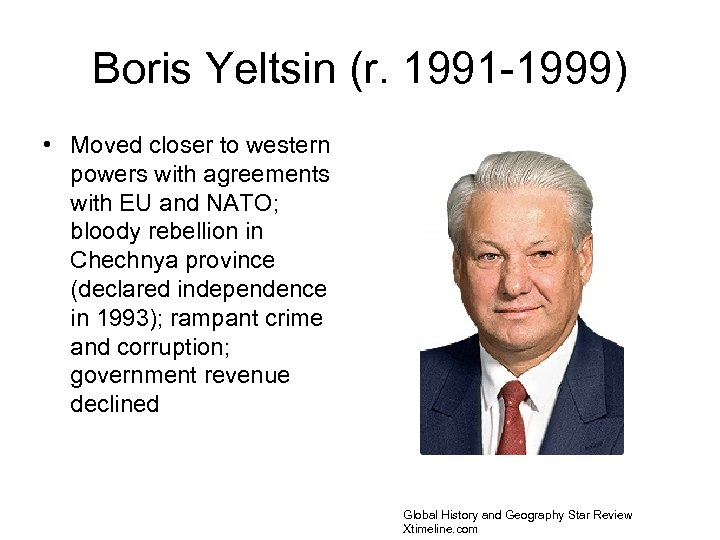 Boris Yeltsin (r. 1991 -1999) • Moved closer to western powers with agreements with