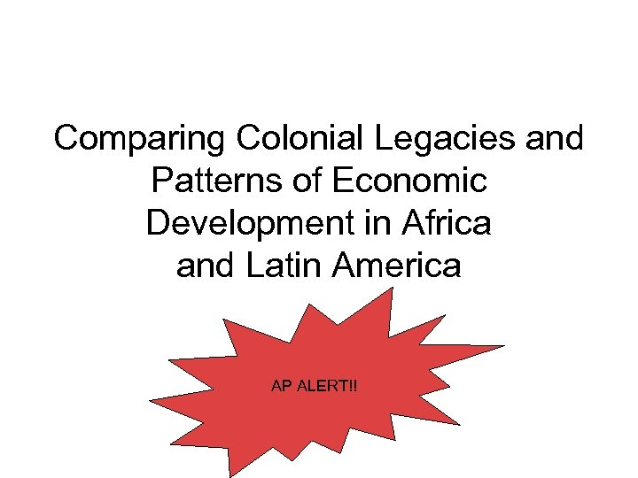 Comparing Colonial Legacies and Patterns of Economic Development in Africa and Latin America AP