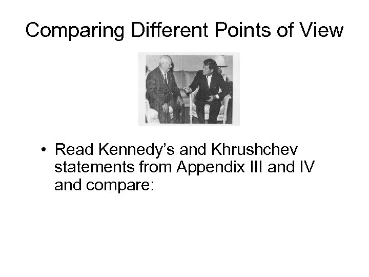 Comparing Different Points of View • Read Kennedy's and Khrushchev statements from Appendix III