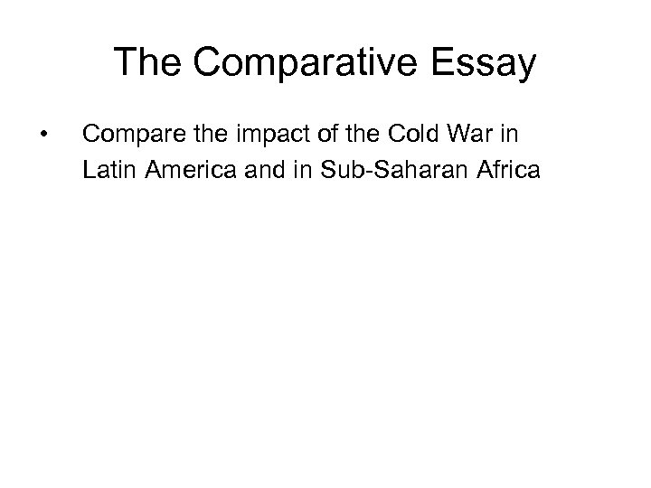 The Comparative Essay • Compare the impact of the Cold War in Latin America