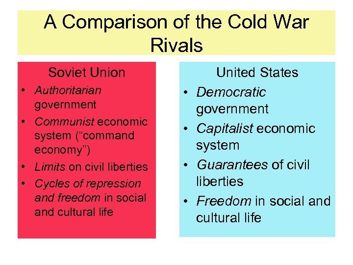 A Comparison of the Cold War Rivals Soviet Union • Authoritarian government • Communist