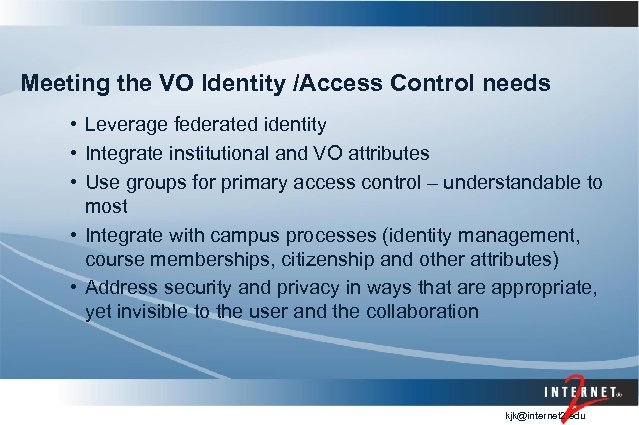 Meeting the VO Identity /Access Control needs • Leverage federated identity • Integrate institutional