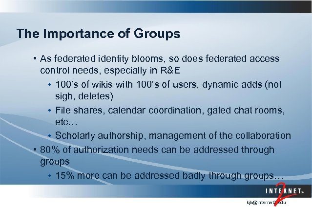 The Importance of Groups • As federated identity blooms, so does federated access control