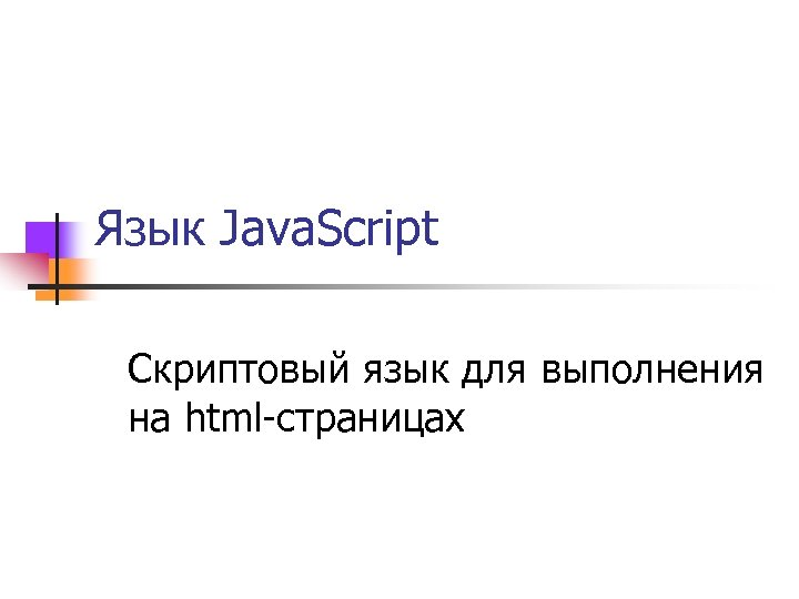 Язык Java. Script Скриптовый язык для выполнения на html-страницах