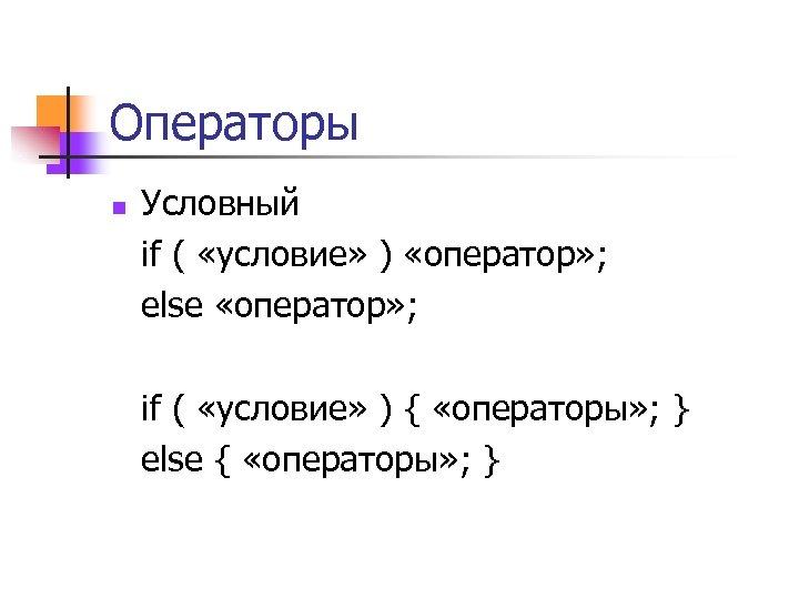 Операторы n Условный if ( «условие» ) «оператор» ; else «оператор» ; if (