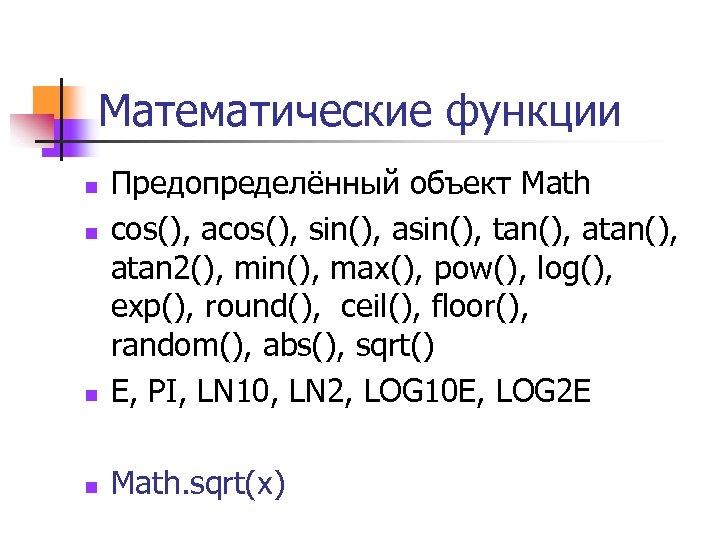 Математические функции n Предопределённый объект Math cos(), acos(), sin(), asin(), tan(), atan 2(), min(),