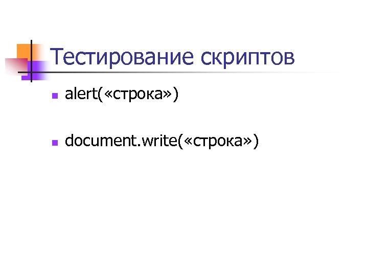 Тестирование скриптов n alert( «строка» ) n document. write( «строка» )