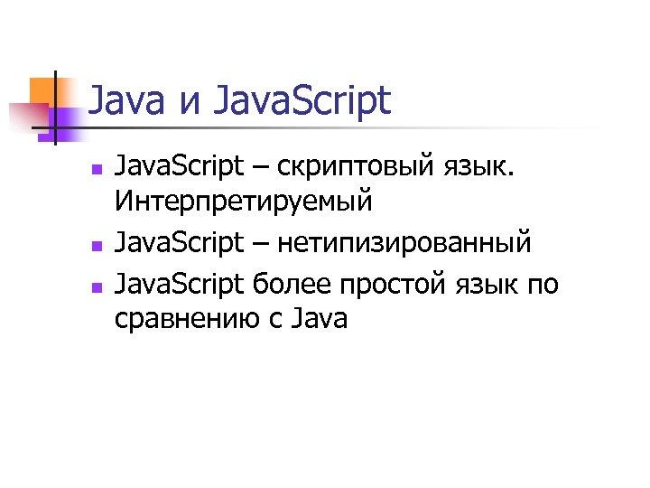 Java и Java. Script n n n Java. Script – скриптовый язык. Интерпретируемый Java.