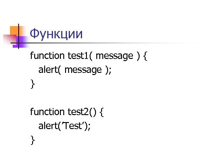 Функции function test 1( message ) { alert( message ); } function test 2()