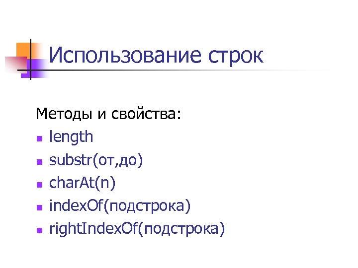 Использование строк Методы и свойства: n length n substr(от, до) n char. At(n) n