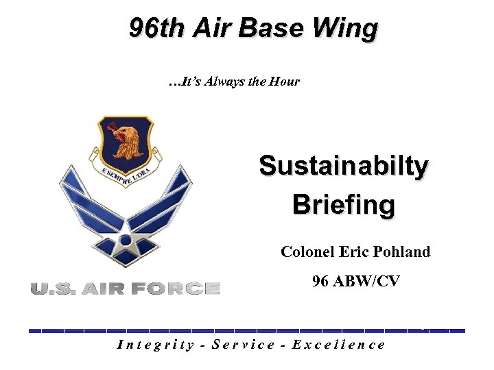 96 th Air Base Wing …It's Always the Hour Sustainabilty Briefing Colonel Eric Pohland