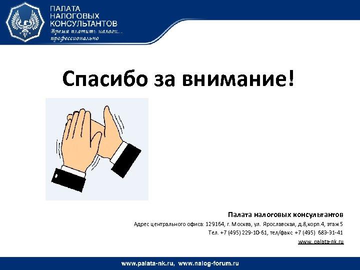 Спасибо за внимание! Палата налоговых консультантов Адрес центрального офиса: 129164, г. Москва, ул. Ярославская,