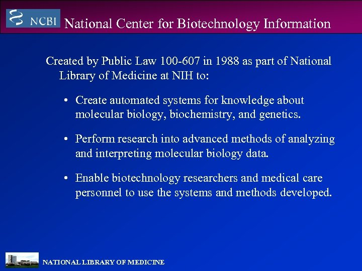 National Center for Biotechnology Information Created by Public Law 100 -607 in 1988 as