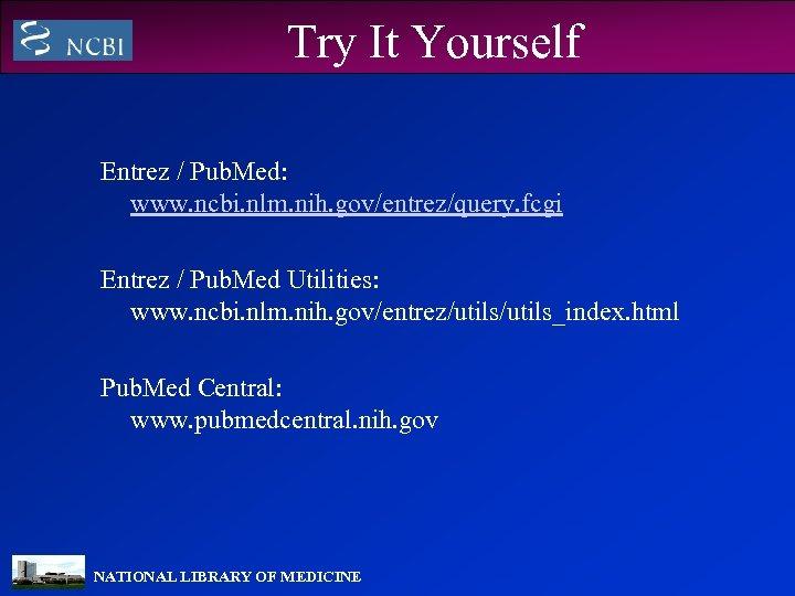 Try It Yourself Entrez / Pub. Med: www. ncbi. nlm. nih. gov/entrez/query. fcgi Entrez