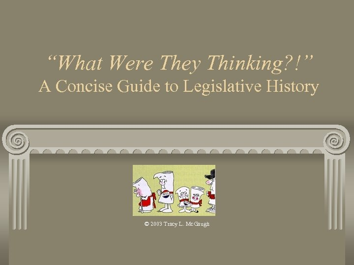 """What Were They Thinking? !"" A Concise Guide to Legislative History © 2003 Tracy"