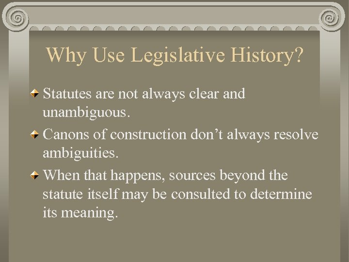 Why Use Legislative History? Statutes are not always clear and unambiguous. Canons of construction