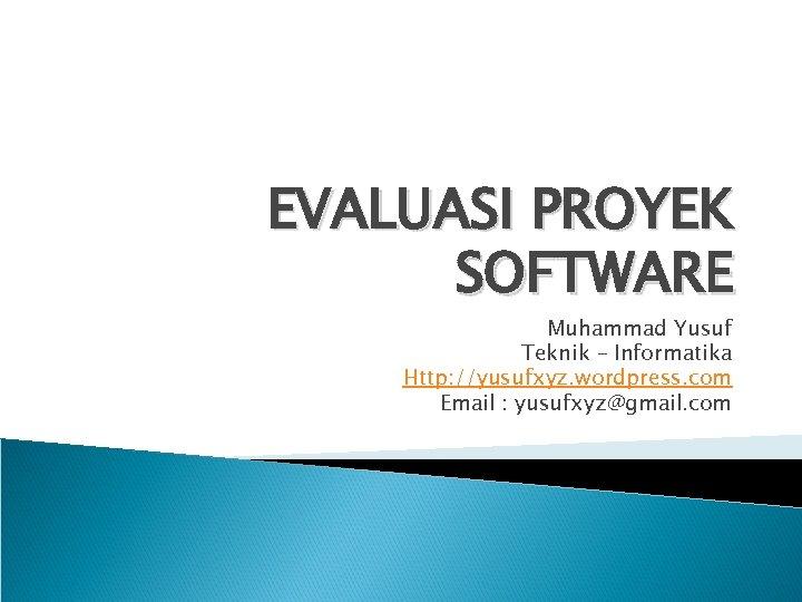 EVALUASI PROYEK SOFTWARE Muhammad Yusuf Teknik – Informatika Http: //yusufxyz. wordpress. com Email :