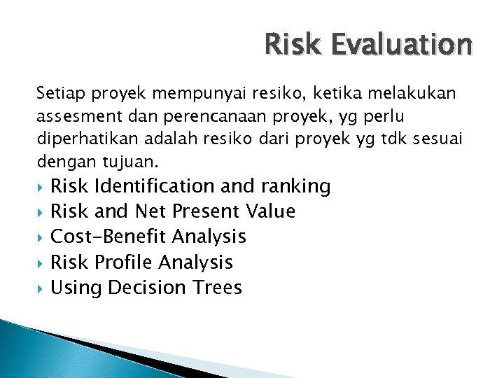 Risk Evaluation Setiap proyek mempunyai resiko, ketika melakukan assesment dan perencanaan proyek, yg perlu