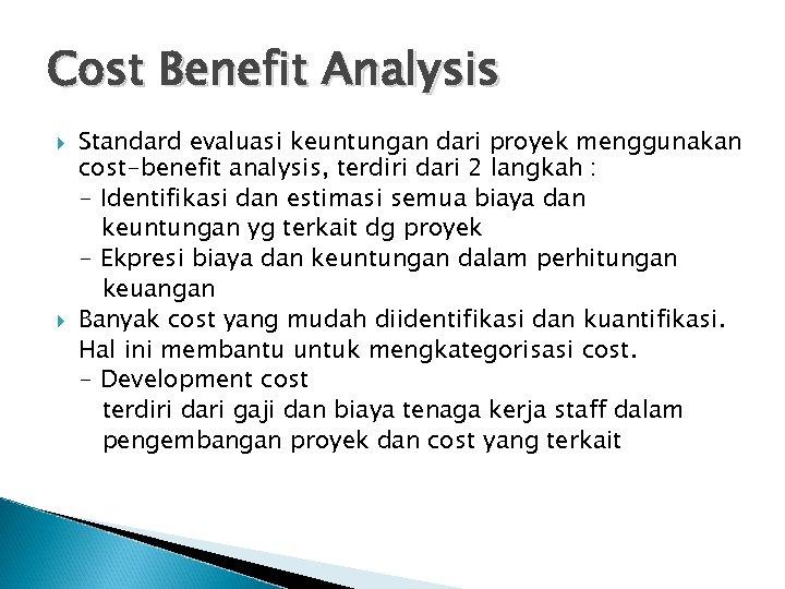 Cost Benefit Analysis Standard evaluasi keuntungan dari proyek menggunakan cost-benefit analysis, terdiri dari 2