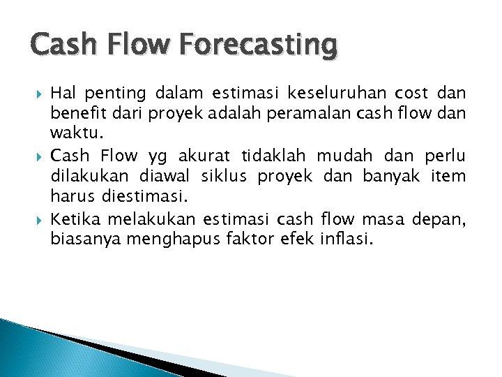 Cash Flow Forecasting Hal penting dalam estimasi keseluruhan cost dan benefit dari proyek adalah