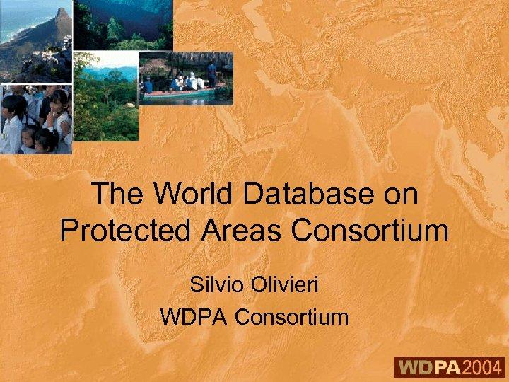 The World Database on Protected Areas Consortium Silvio Olivieri WDPA Consortium