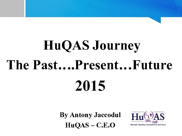Hu. QAS Journey The Past…. Present…Future 2015 By Antony Jaccodul Hu. QAS – C.