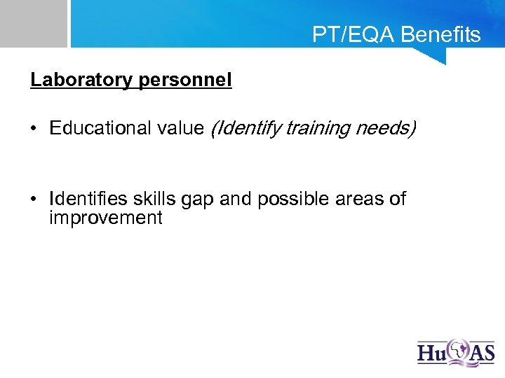 PT/EQA Benefits Laboratory personnel • Educational value (Identify training needs) • Identifies skills gap