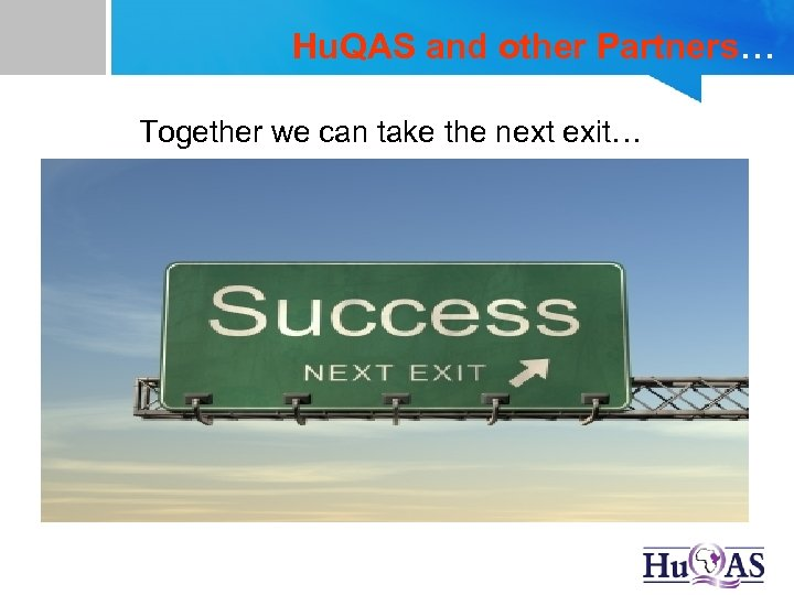 Hu. QAS and other Partners… Together we can take the next exit…