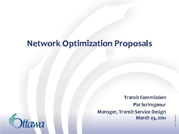 Network Optimization Proposals Transit Commission Pat Scrimgeour Manager, Transit Service Design March 23, 2011