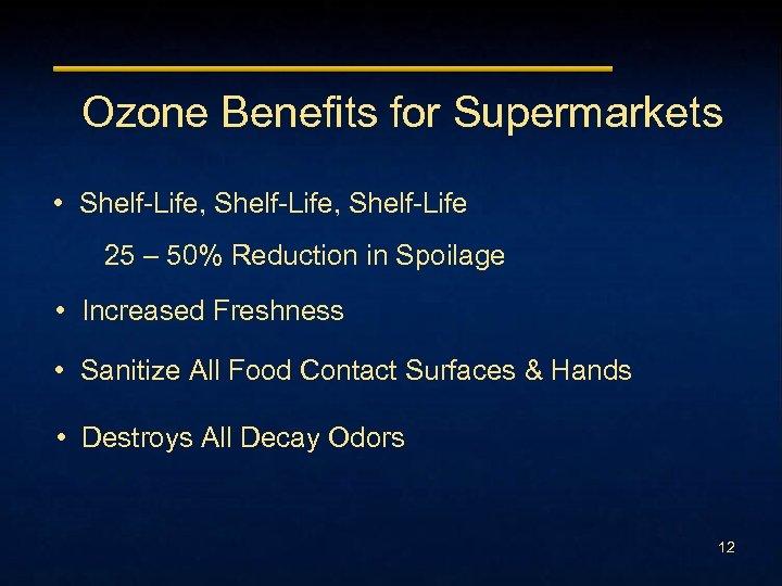 Ozone Benefits for Supermarkets • Shelf-Life, Shelf-Life 25 – 50% Reduction in Spoilage •