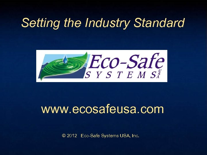 Setting the Industry Standard www. ecosafeusa. com © 2012 Eco-Safe Systems USA, Inc.