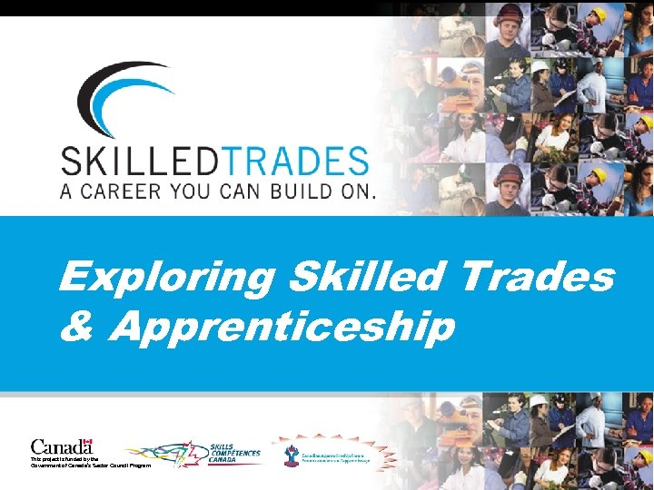 Exploring Skilled Trades & Apprenticeship This project is funded by the Government of Canada's