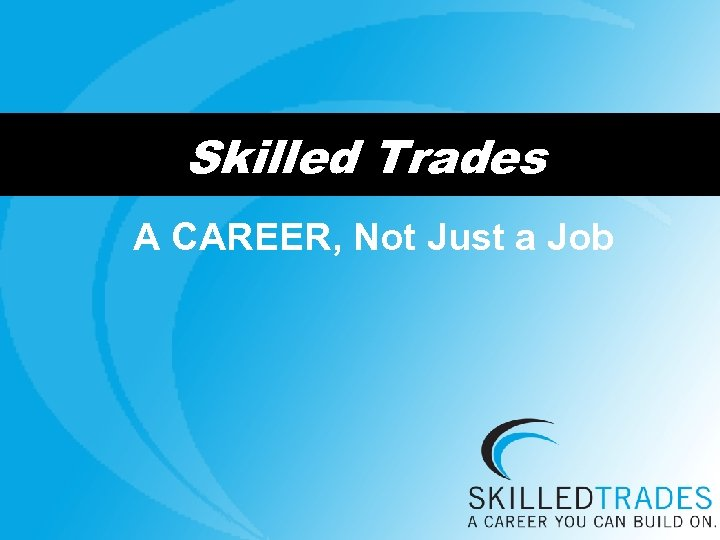 Skilled Trades A CAREER, Not Just a Job