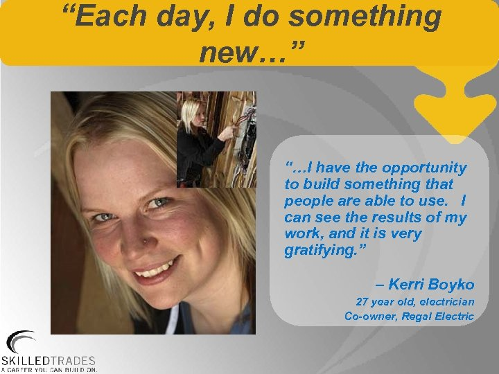 """""""Each day, I do something new…"""" """"…I have the opportunity to build something that"""